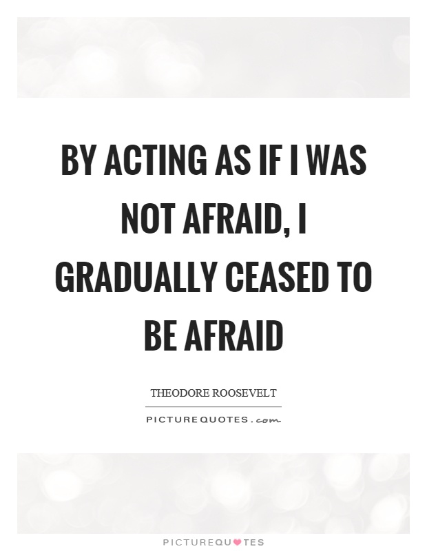 By acting as if I was not afraid, I gradually ceased to be afraid Picture Quote #1