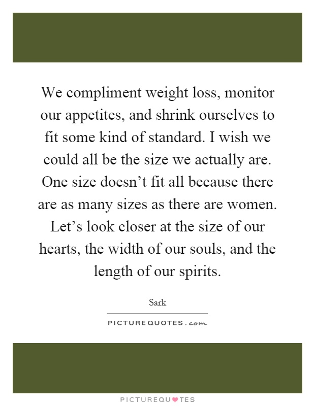 We compliment weight loss, monitor our appetites, and shrink ourselves to fit some kind of standard. I wish we could all be the size we actually are. One size doesn't fit all because there are as many sizes as there are women. Let's look closer at the size of our hearts, the width of our souls, and the length of our spirits Picture Quote #1