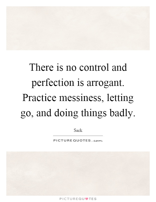 There is no control and perfection is arrogant. Practice messiness, letting go, and doing things badly Picture Quote #1