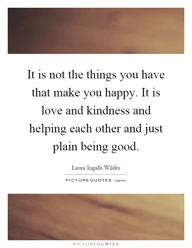 It is not the things you have that make you happy. It is love and kindness and helping each other and just plain being good Picture Quote #1