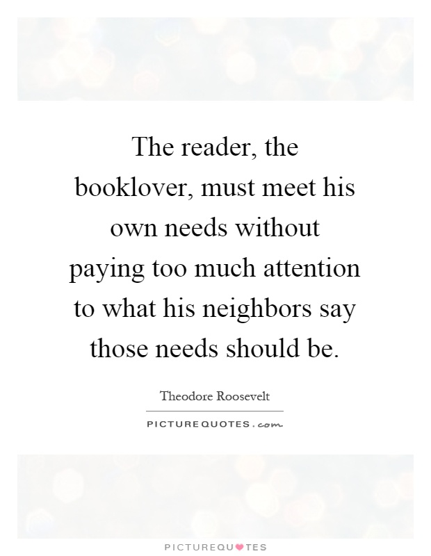 The reader, the booklover, must meet his own needs without paying too much attention to what his neighbors say those needs should be Picture Quote #1