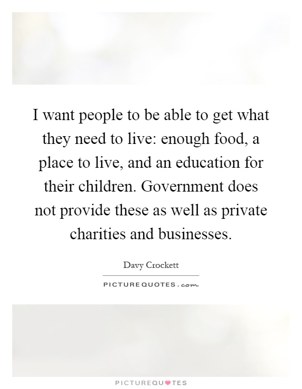 I want people to be able to get what they need to live: enough food, a place to live, and an education for their children. Government does not provide these as well as private charities and businesses Picture Quote #1