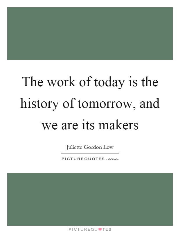 The work of today is the history of tomorrow, and we are its makers Picture Quote #1