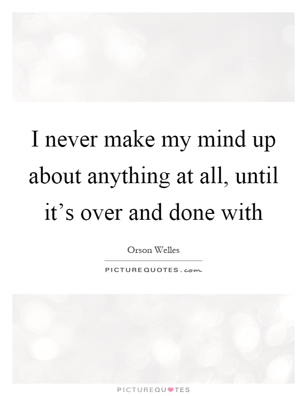 I never make my mind up about anything at all, until it's over and done with Picture Quote #1