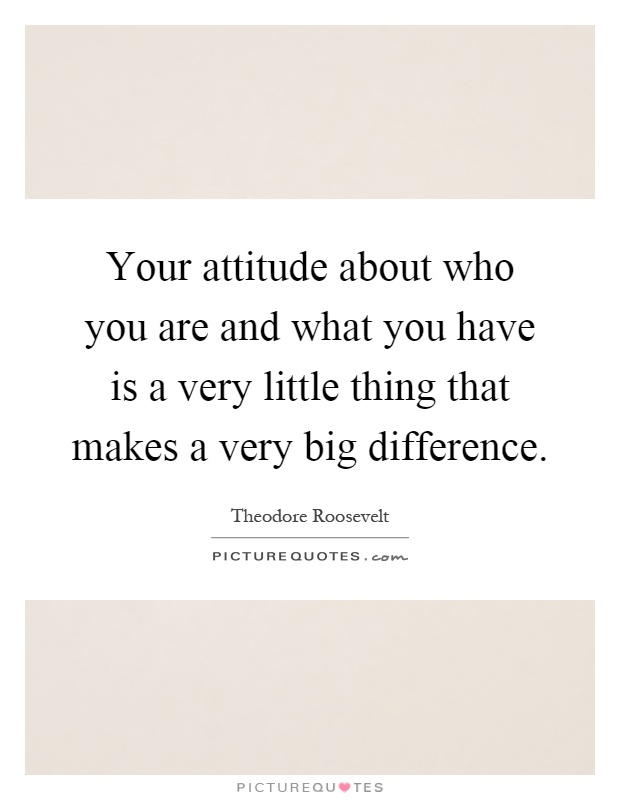 Your attitude about who you are and what you have is a very little thing that makes a very big difference Picture Quote #1