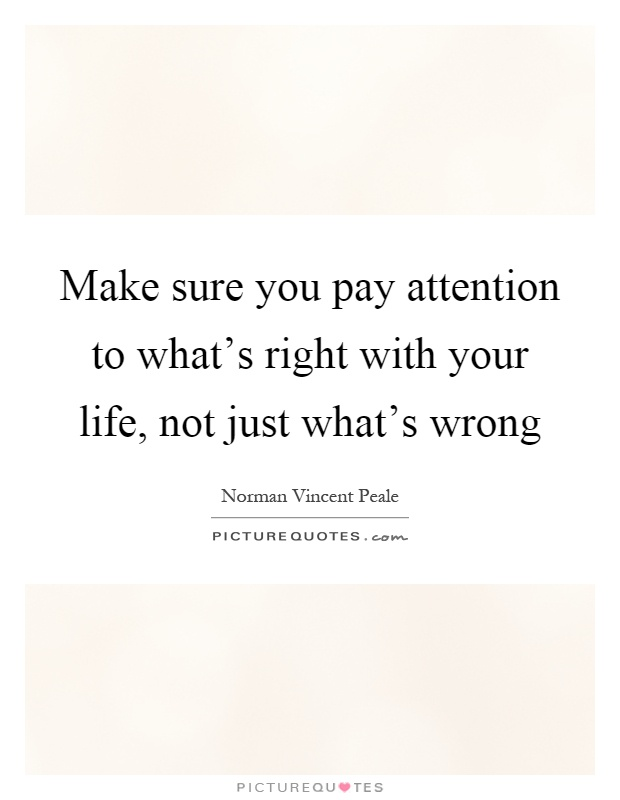 Make sure you pay attention to what's right with your life, not just what's wrong Picture Quote #1