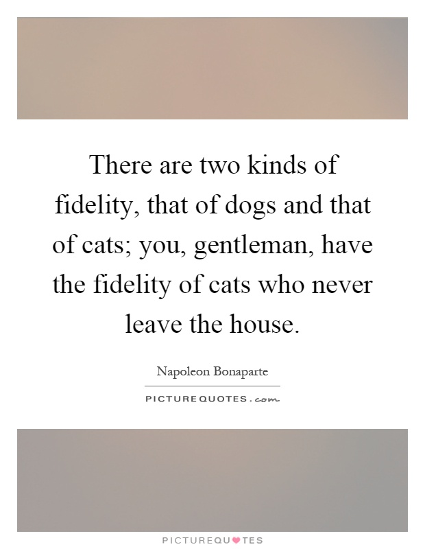 There are two kinds of fidelity, that of dogs and that of cats; you, gentleman, have the fidelity of cats who never leave the house Picture Quote #1