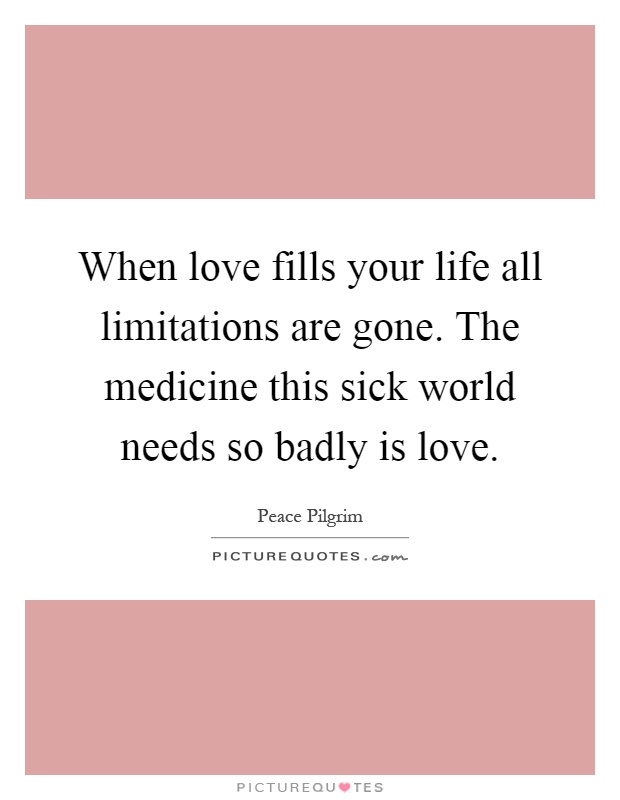 When love fills your life all limitations are gone. The medicine this sick world needs so badly is love Picture Quote #1