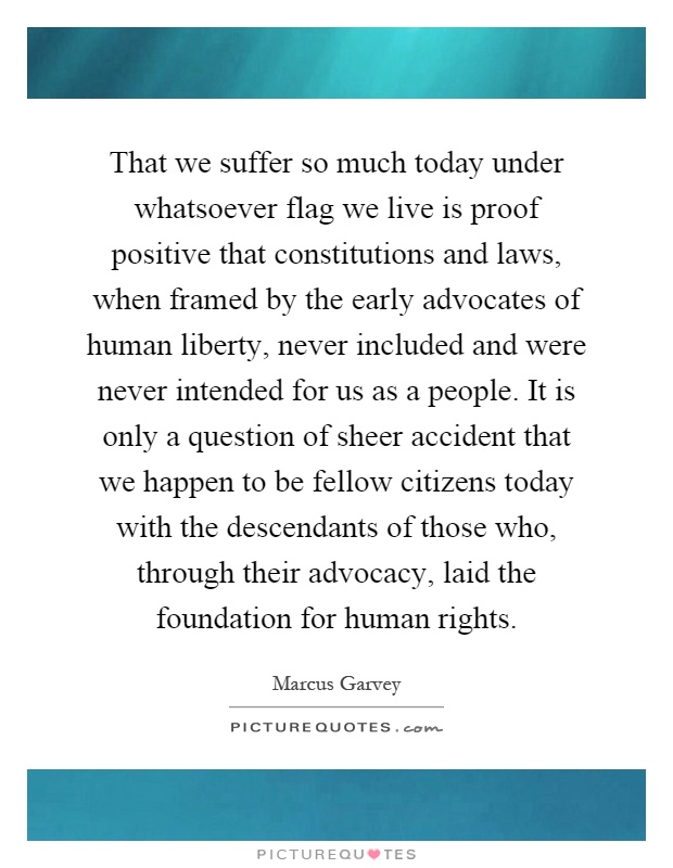 That we suffer so much today under whatsoever flag we live is proof positive that constitutions and laws, when framed by the early advocates of human liberty, never included and were never intended for us as a people. It is only a question of sheer accident that we happen to be fellow citizens today with the descendants of those who, through their advocacy, laid the foundation for human rights Picture Quote #1