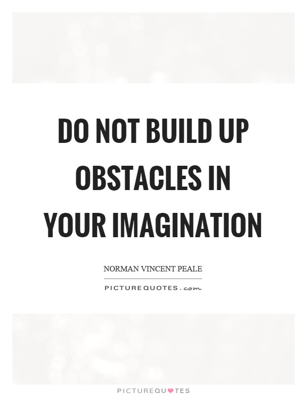 Do not build up obstacles in your imagination Picture Quote #1