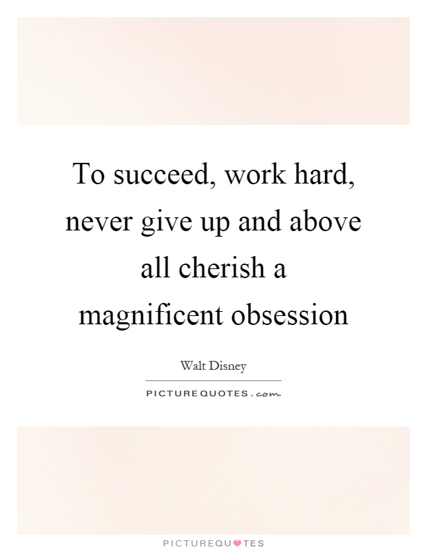To succeed, work hard, never give up and above all cherish a magnificent obsession Picture Quote #1
