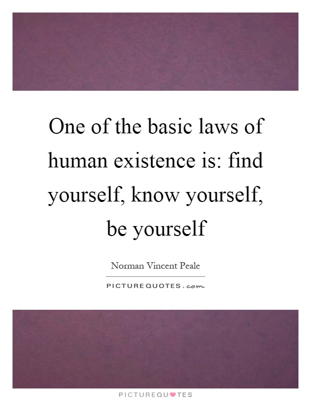 One of the basic laws of human existence is: find yourself, know yourself, be yourself Picture Quote #1