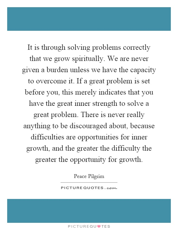 It is through solving problems correctly that we grow spiritually. We are never given a burden unless we have the capacity to overcome it. If a great problem is set before you, this merely indicates that you have the great inner strength to solve a great problem. There is never really anything to be discouraged about, because difficulties are opportunities for inner growth, and the greater the difficulty the greater the opportunity for growth Picture Quote #1