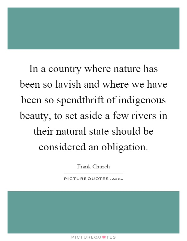 In a country where nature has been so lavish and where we have been so spendthrift of indigenous beauty, to set aside a few rivers in their natural state should be considered an obligation Picture Quote #1