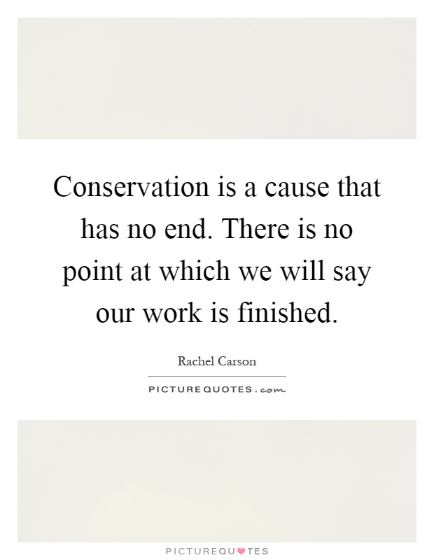 Conservation is a cause that has no end. There is no point at which we will say our work is finished Picture Quote #1