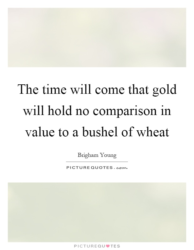 The time will come that gold will hold no comparison in value to a bushel of wheat Picture Quote #1