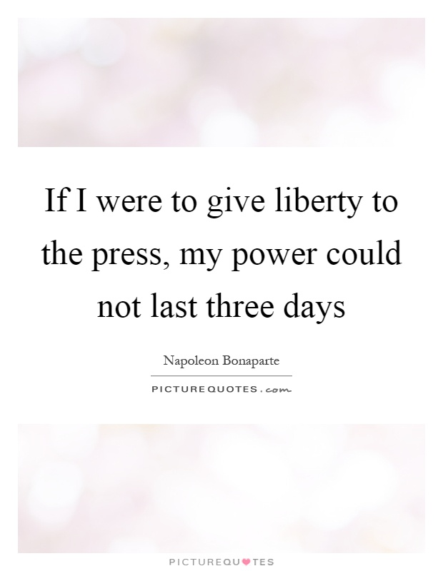 If I were to give liberty to the press, my power could not last three days Picture Quote #1