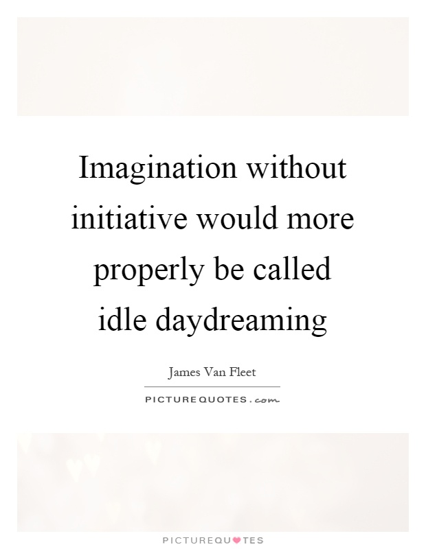 Imagination without initiative would more properly be called idle daydreaming Picture Quote #1
