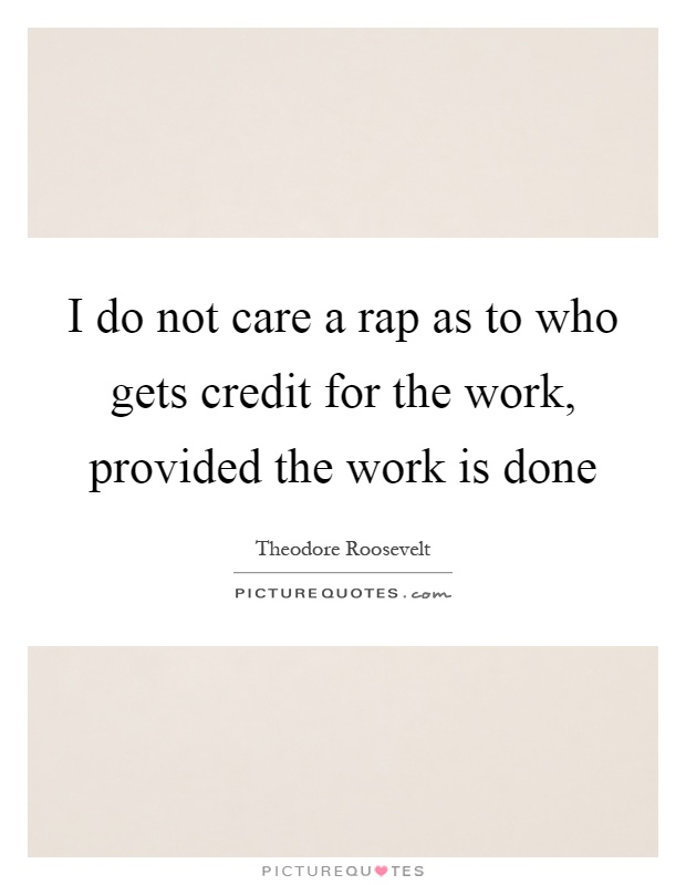 I do not care a rap as to who gets credit for the work, provided the work is done Picture Quote #1
