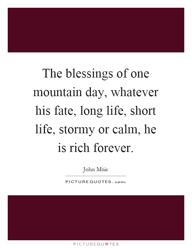 The blessings of one mountain day, whatever his fate, long life, short life, stormy or calm, he is rich forever Picture Quote #1