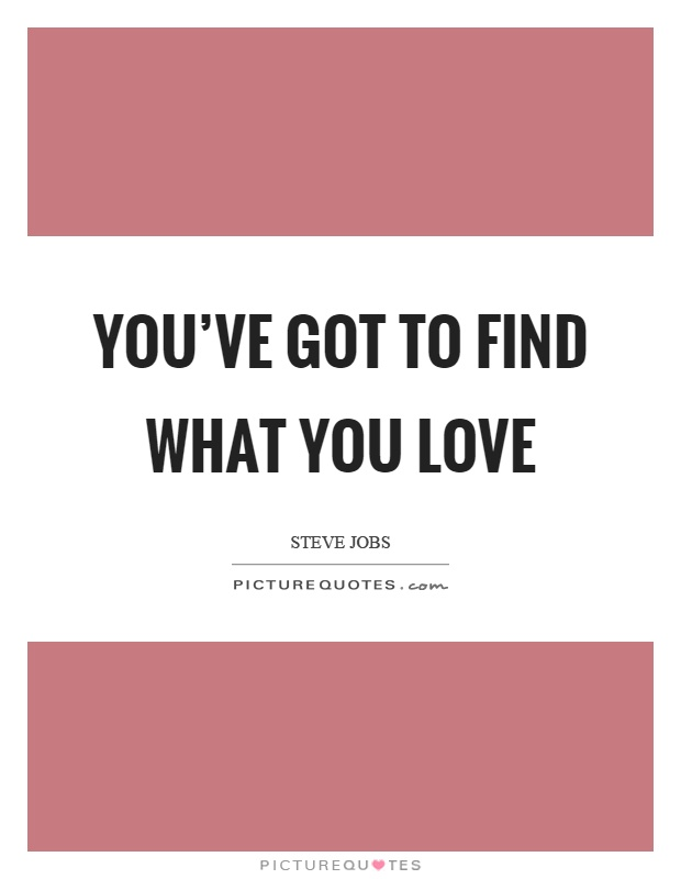 You've got to find what you love Picture Quote #1