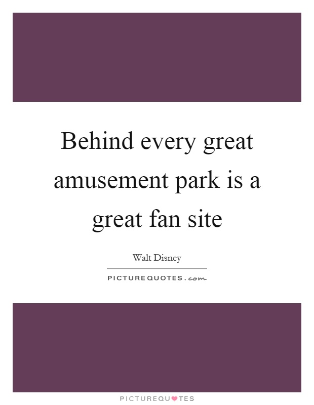 Behind every great amusement park is a great fan site Picture Quote #1