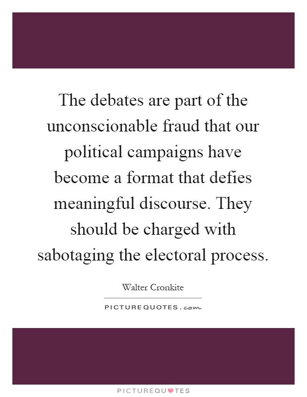 The debates are part of the unconscionable fraud that our political campaigns have become a format that defies meaningful discourse. They should be charged with sabotaging the electoral process Picture Quote #1