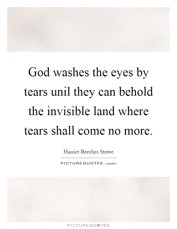 God washes the eyes by tears unil they can behold the invisible land where tears shall come no more Picture Quote #1