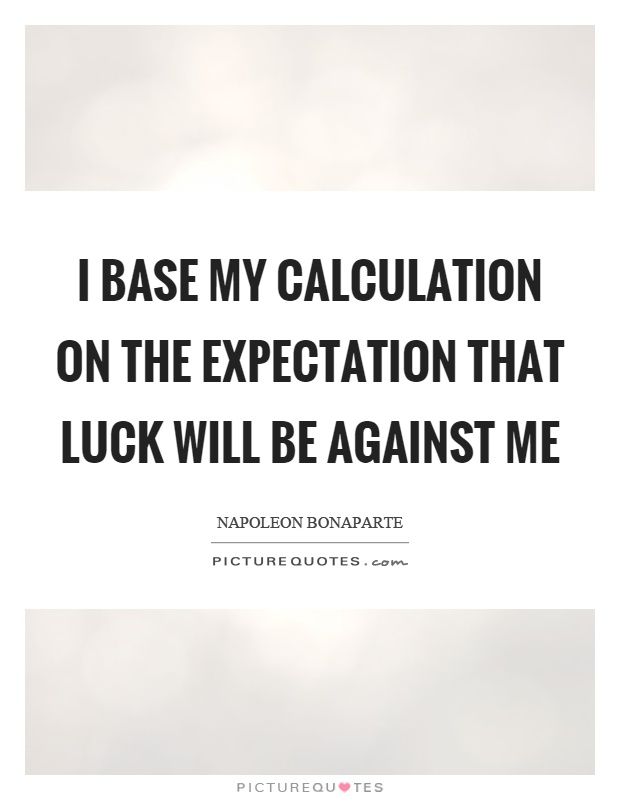 I base my calculation on the expectation that luck will be against me Picture Quote #1