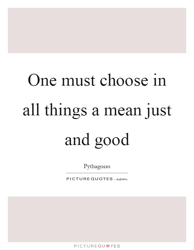 One must choose in all things a mean just and good Picture Quote #1