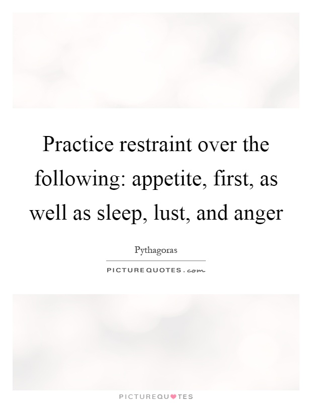 Practice restraint over the following: appetite, first, as well as sleep, lust, and anger Picture Quote #1