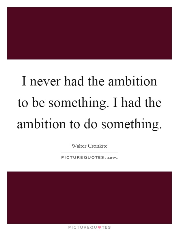 I never had the ambition to be something. I had the ambition to do something Picture Quote #1