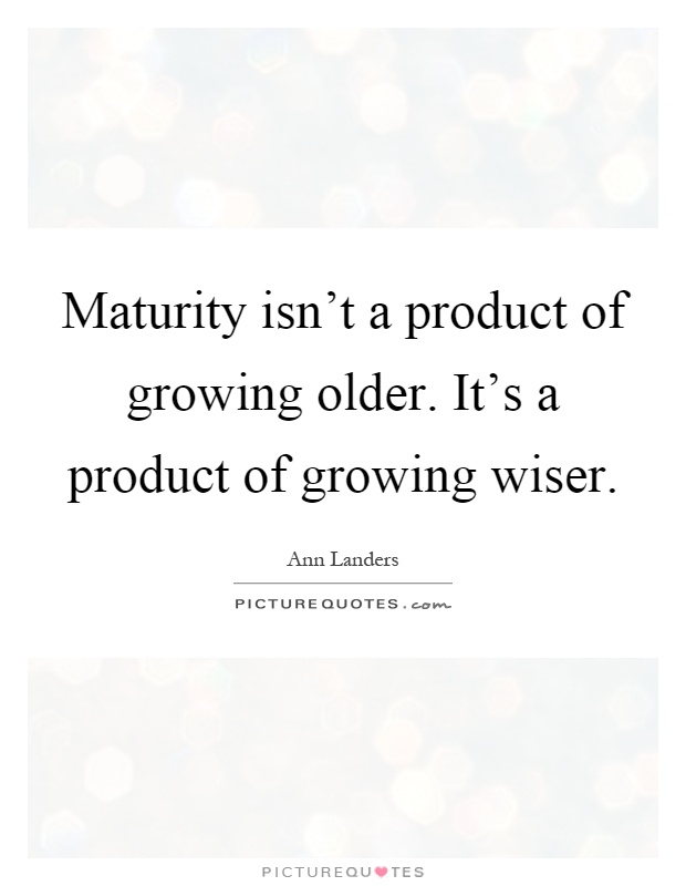 Maturity isn't a product of growing older. It's a product of growing wiser Picture Quote #1