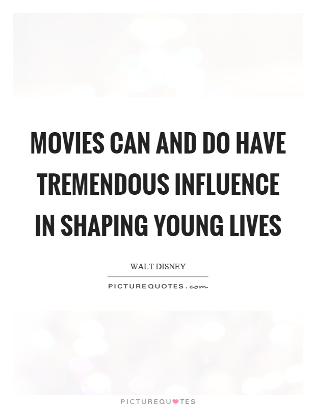Movies can and do have tremendous influence in shaping young lives Picture Quote #1