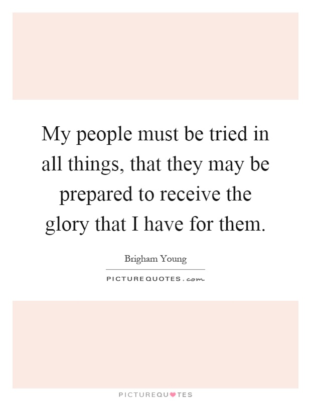 My people must be tried in all things, that they may be prepared to receive the glory that I have for them Picture Quote #1