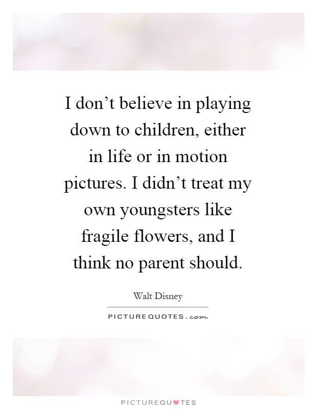 I don't believe in playing down to children, either in life or in motion pictures. I didn't treat my own youngsters like fragile flowers, and I think no parent should Picture Quote #1
