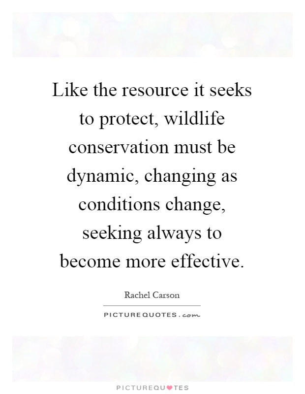 Like the resource it seeks to protect, wildlife conservation must be dynamic, changing as conditions change, seeking always to become more effective Picture Quote #1
