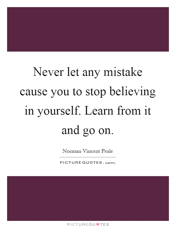 Never let any mistake cause you to stop believing in yourself. Learn from it and go on Picture Quote #1