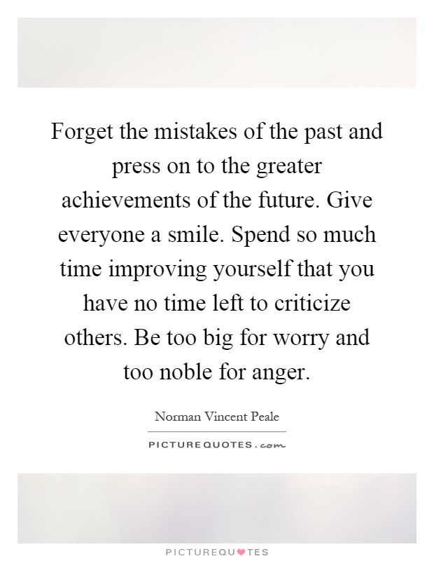 Forget the mistakes of the past and press on to the greater achievements of the future. Give everyone a smile. Spend so much time improving yourself that you have no time left to criticize others. Be too big for worry and too noble for anger Picture Quote #1