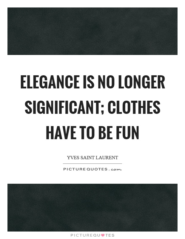 Elegance is no longer significant; clothes have to be fun Picture Quote #1