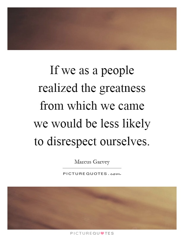 If we as a people realized the greatness from which we came we would be less likely to disrespect ourselves Picture Quote #1