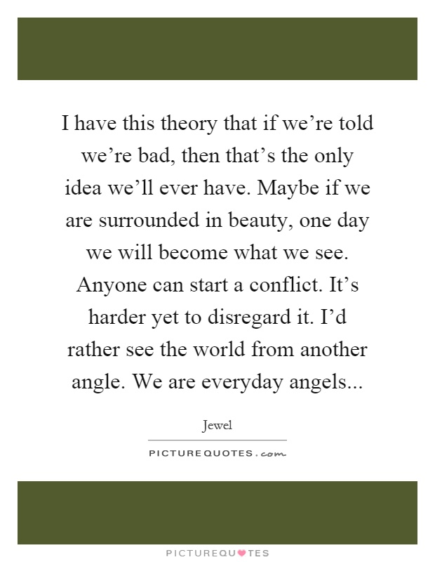 I have this theory that if we're told we're bad, then that's the only idea we'll ever have. Maybe if we are surrounded in beauty, one day we will become what we see. Anyone can start a conflict. It's harder yet to disregard it. I'd rather see the world from another angle. We are everyday angels Picture Quote #1