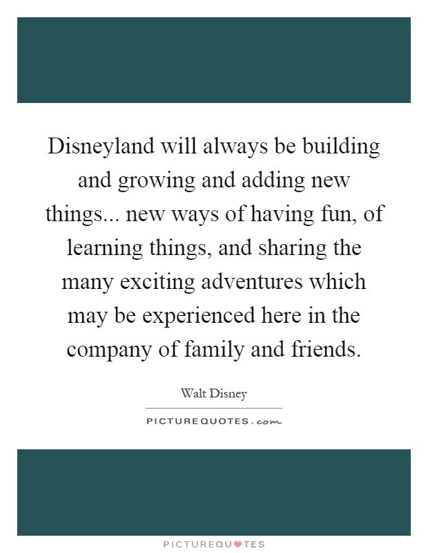 Disneyland will always be building and growing and adding new things... new ways of having fun, of learning things, and sharing the many exciting adventures which may be experienced here in the company of family and friends Picture Quote #1