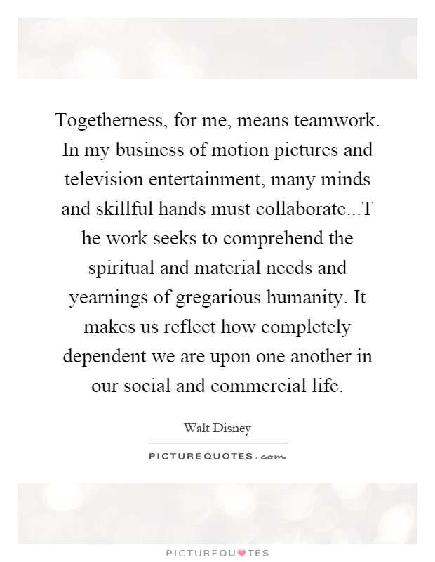 Togetherness, for me, means teamwork. In my business of motion pictures and television entertainment, many minds and skillful hands must collaborate...T he work seeks to comprehend the spiritual and material needs and yearnings of gregarious humanity. It makes us reflect how completely dependent we are upon one another in our social and commercial life Picture Quote #1