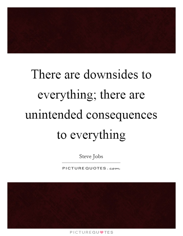 There are downsides to everything; there are unintended consequences to everything Picture Quote #1