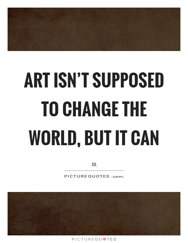 Art isn't supposed to change the world, but it can Picture Quote #1