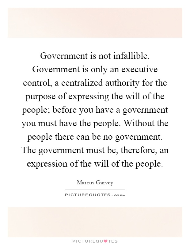 Government is not infallible. Government is only an executive control, a centralized authority for the purpose of expressing the will of the people; before you have a government you must have the people. Without the people there can be no government. The government must be, therefore, an expression of the will of the people Picture Quote #1