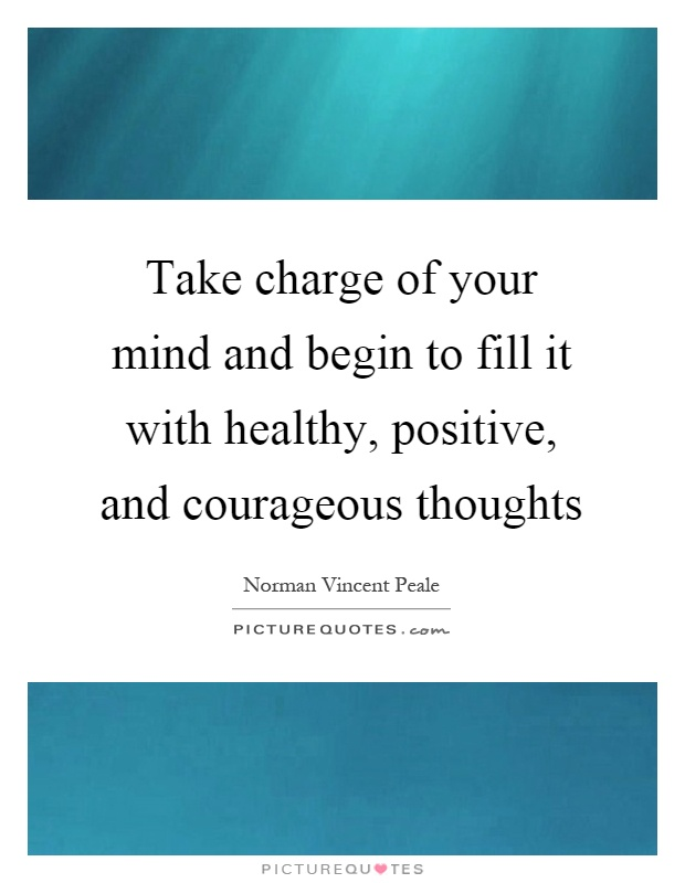 Take charge of your mind and begin to fill it with healthy, positive, and courageous thoughts Picture Quote #1
