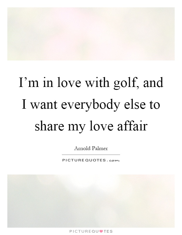 I'm in love with golf, and I want everybody else to share my love affair Picture Quote #1
