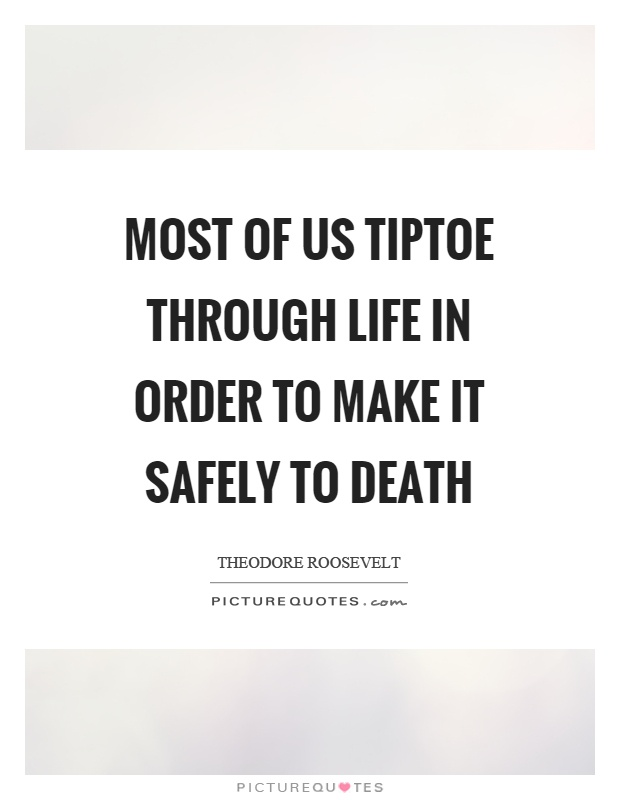Most Of Us Tiptoe Through Life In Order To Make It Safely To Death Picture  Quote